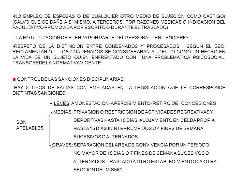 -NO EMPLEO DE ESPOSAS O DE CUALQUIER OTRO MEDIO DE SUJECION COMO CASTIGO( (SALVO QUE SE DAÑE A SI MISMO, A TERCEROS, POR RAZONES MEDICAS O INDICACION DEL FACULTATIVO PROMOVIDA POR ESCRITO O DURANTE EL TRASLADO) - LA NO UTILIZACION DE FUERZA POR PARTE DEL PERSONAL PENITENCIARIO -RESPETO DE LA DISTINCION ENTRE CONDENADOS Y PROCESADOS.