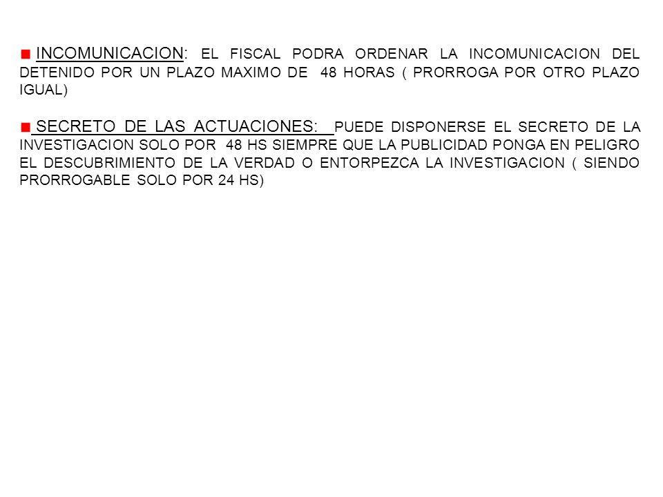 INCOMUNICACION: EL FISCAL PODRA ORDENAR LA INCOMUNICACION DEL DETENIDO POR UN PLAZO MAXIMO DE 48 HORAS ( PRORROGA POR OTRO PLAZO IGUAL) SECRETO DE LAS ACTUACIONES: PUEDE DISPONERSE EL SECRETO DE LA INVESTIGACION SOLO POR 48 HS SIEMPRE QUE LA PUBLICIDAD PONGA EN PELIGRO EL DESCUBRIMIENTO DE LA VERDAD O ENTORPEZCA LA INVESTIGACION ( SIENDO PRORROGABLE SOLO POR 24 HS)