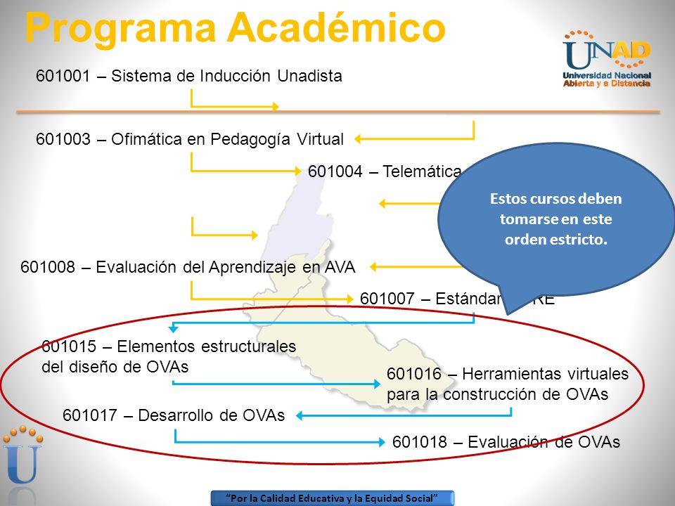Por la Calidad Educativa y la Equidad Social Programa Académico 601001 – Sistema de Inducción Unadista 601003 – Ofimática en Pedagogía Virtual 601004 – Telemática en Pedagogía Virtual 601008 – Evaluación del Aprendizaje en AVA 601007 – Estándar CORE 601015 – Elementos estructurales del diseño de OVAs 601016 – Herramientas virtuales para la construcción de OVAs 601017 – Desarrollo de OVAs 601018 – Evaluación de OVAs Estos cursos deben tomarse en este orden estricto.