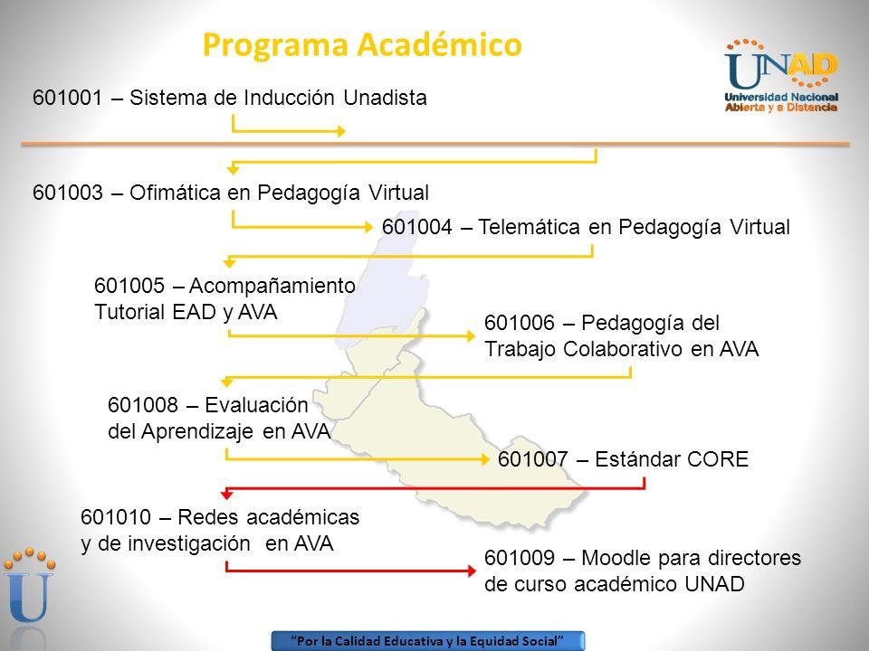 Por la Calidad Educativa y la Equidad Social Programa Académico 601001 – Sistema de Inducción Unadista 601003 – Ofimática en Pedagogía Virtual 601004 – Telemática en Pedagogía Virtual 601005 – Acompañamiento Tutorial EAD y AVA 601006 – Pedagogía del Trabajo Colaborativo en AVA 601008 – Evaluación del Aprendizaje en AVA 601007 – Estándar CORE 601010 – Redes académicas y de investigación en AVA 601009 – Moodle para directores de curso académico UNAD