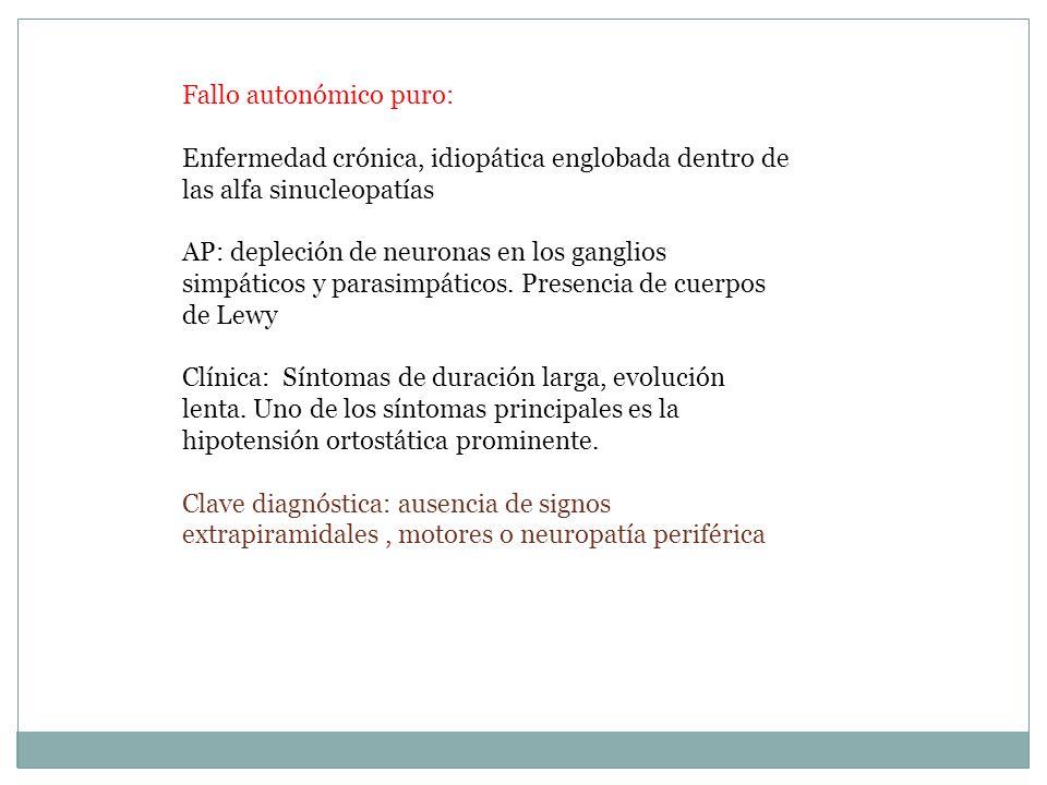 Fallo autonómico puro: Enfermedad crónica, idiopática englobada dentro de las alfa sinucleopatías AP: depleción de neuronas en los ganglios simpáticos