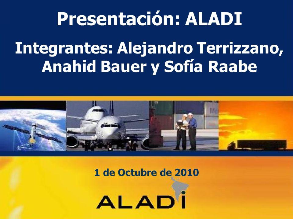 Presentación: ALADI Integrantes: Alejandro Terrizzano, Anahid Bauer y Sofía Raabe 1 de Octubre de 2010