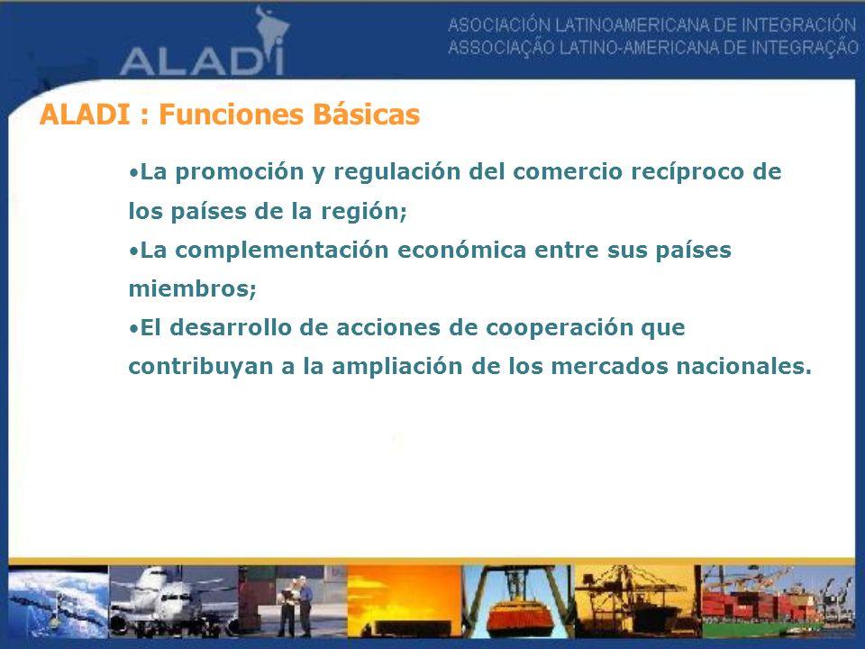 ALADI : Funciones Básicas La promoción y regulación del comercio recíproco de los países de la región; La complementación económica entre sus países m