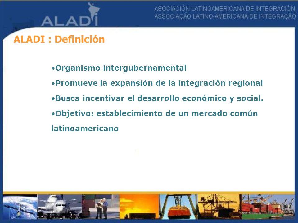 ALADI : Definición Organismo intergubernamental Promueve la expansión de la integración regional Busca incentivar el desarrollo económico y social. Ob