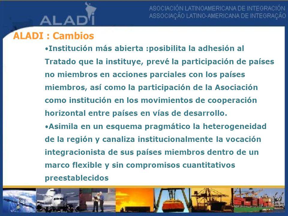 ALADI : Cambios Institución más abierta :posibilita la adhesión al Tratado que la instituye, prevé la participación de países no miembros en acciones