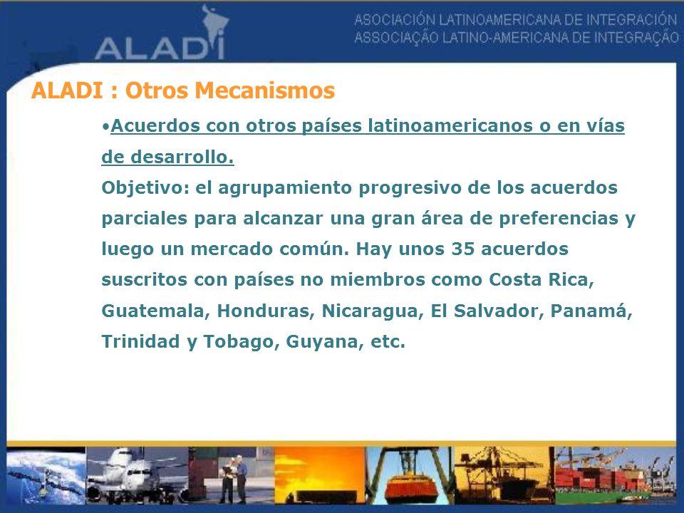 ALADI : Otros Mecanismos Acuerdos con otros países latinoamericanos o en vías de desarrollo. Objetivo: el agrupamiento progresivo de los acuerdos parc