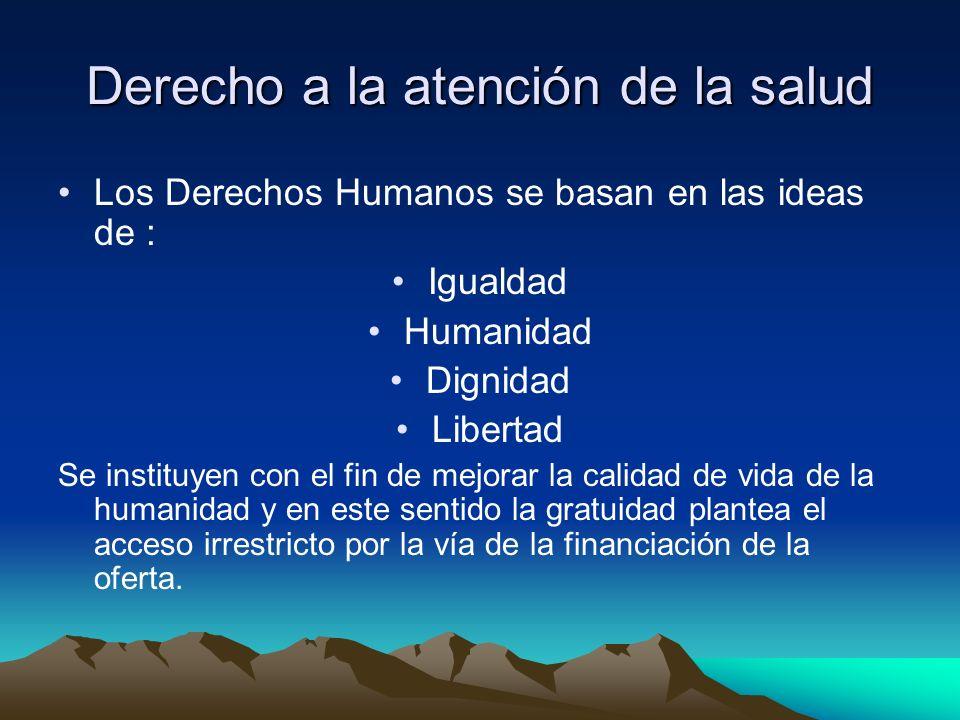 Derecho a la atención de la salud Los Derechos Humanos se basan en las ideas de : Igualdad Humanidad Dignidad Libertad Se instituyen con el fin de mej