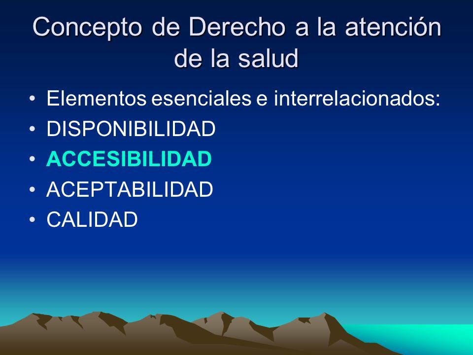 Concepto de Derecho a la atención de la salud Elementos esenciales e interrelacionados: DISPONIBILIDAD ACCESIBILIDAD ACEPTABILIDAD CALIDAD