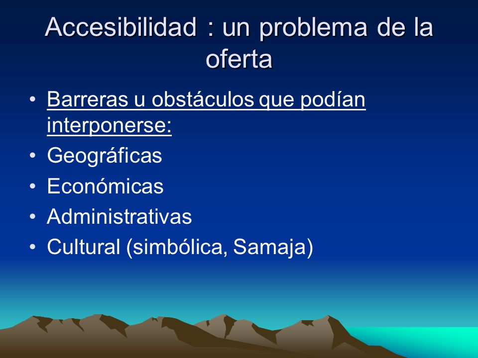 Accesibilidad : un problema de la oferta Barreras u obstáculos que podían interponerse: Geográficas Económicas Administrativas Cultural (simbólica, Sa