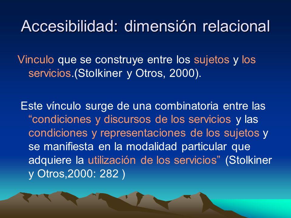 Accesibilidad: dimensión relacional Vinculo que se construye entre los sujetos y los servicios.(Stolkiner y Otros, 2000). Este vínculo surge de una co