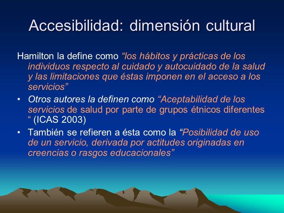 Accesibilidad: dimensión cultural Hamilton la define como los hábitos y prácticas de los individuos respecto al cuidado y autocuidado de la salud y la