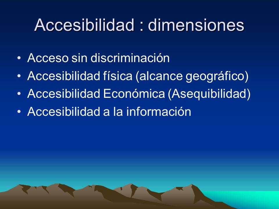 Accesibilidad : dimensiones Acceso sin discriminación Accesibilidad física (alcance geográfico) Accesibilidad Económica (Asequibilidad) Accesibilidad