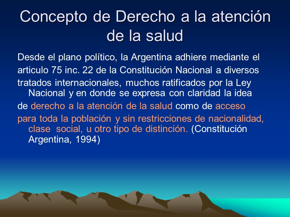 Concepto de Derecho a la atención de la salud Desde el plano político, la Argentina adhiere mediante el articulo 75 inc. 22 de la Constitución Naciona