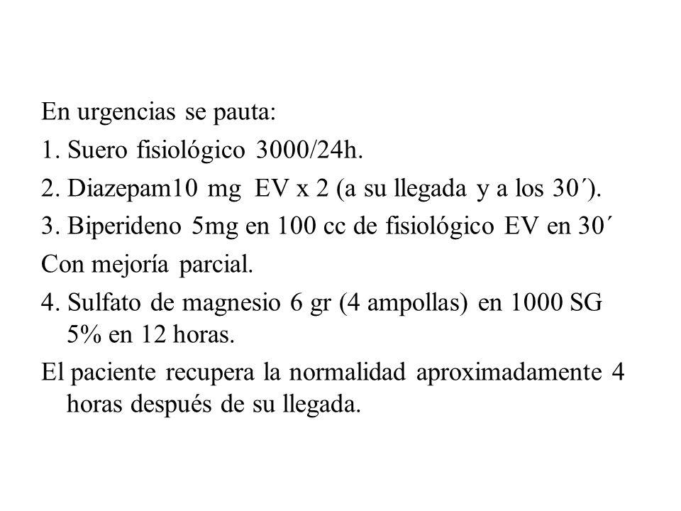 En urgencias se pauta: 1. Suero fisiológico 3000/24h. 2. Diazepam10 mg EV x 2 (a su llegada y a los 30´). 3. Biperideno 5mg en 100 cc de fisiológico E