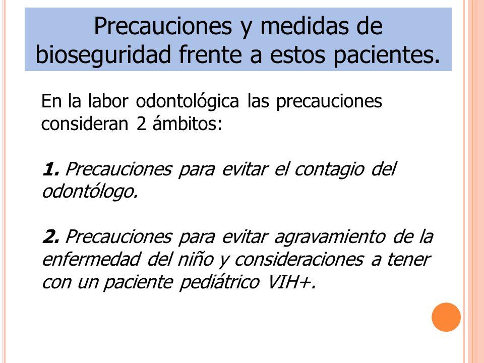 Precauciones y medidas de bioseguridad frente a estos pacientes. En la labor odontológica las precauciones consideran 2 ámbitos: 1. Precauciones para