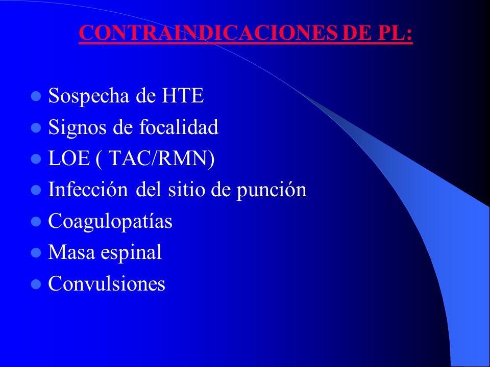 CONTRAINDICACIONES DE PL: Sospecha de HTE Signos de focalidad LOE ( TAC/RMN) Infección del sitio de punción Coagulopatías Masa espinal Convulsiones