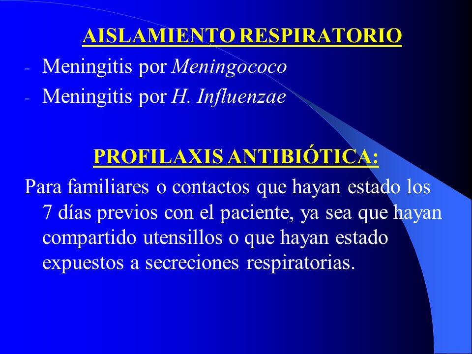 AISLAMIENTO RESPIRATORIO - Meningitis por Meningococo - Meningitis por H. Influenzae PROFILAXIS ANTIBIÓTICA: Para familiares o contactos que hayan est
