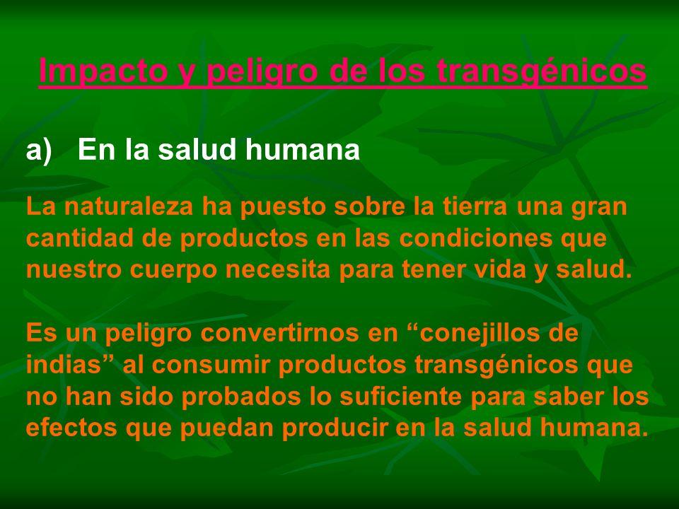 Impacto y peligro de los transgénicos a) En la salud humana La naturaleza ha puesto sobre la tierra una gran cantidad de productos en las condiciones