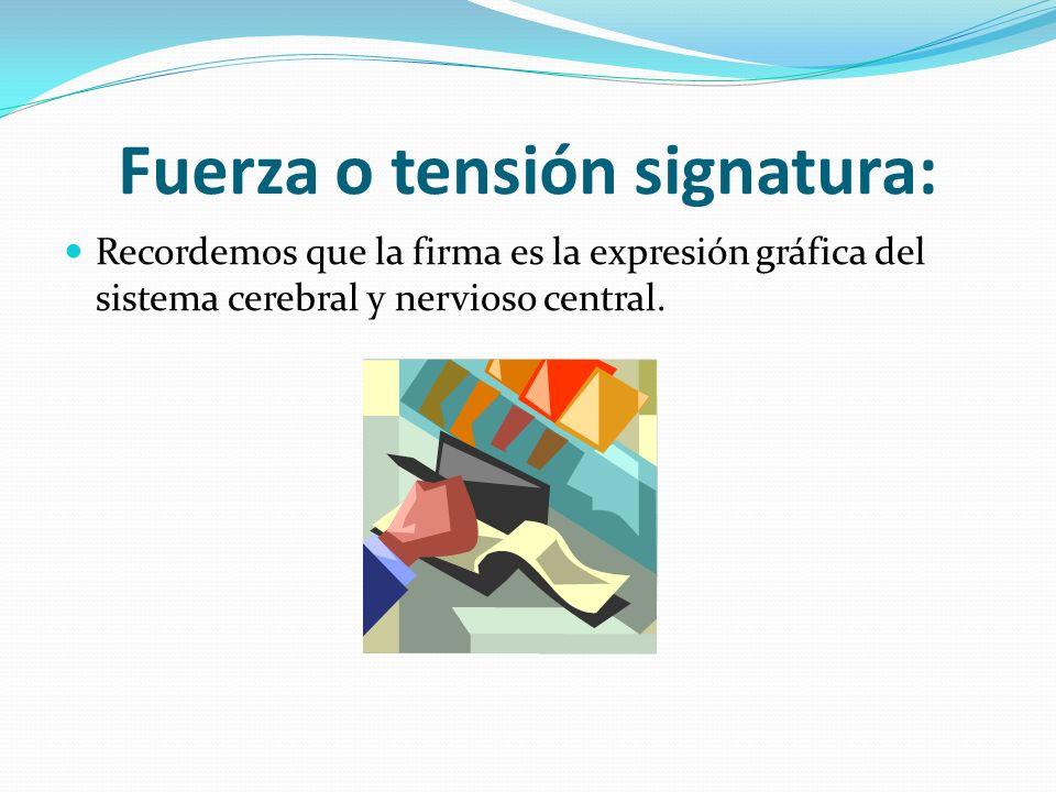 Fuerza o tensión signatura: Recordemos que la firma es la expresión gráfica del sistema cerebral y nervioso central.