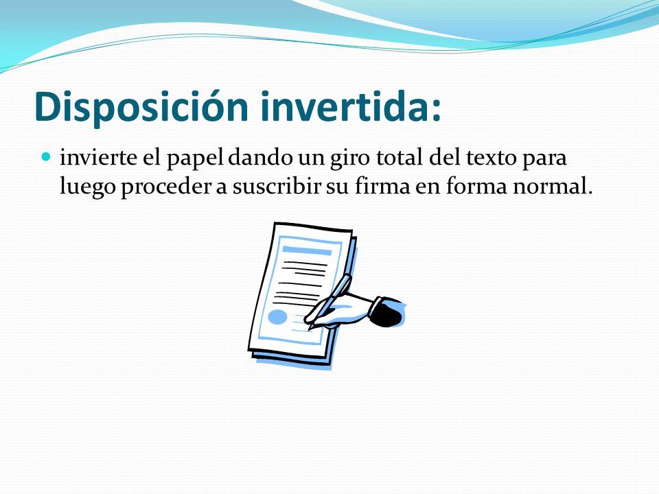 Disposición invertida: invierte el papel dando un giro total del texto para luego proceder a suscribir su firma en forma normal.
