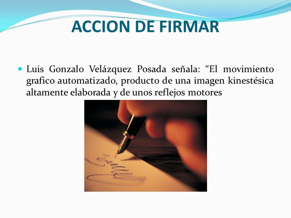 ACCION DE FIRMAR Luis Gonzalo Velázquez Posada señala: El movimiento grafico automatizado, producto de una imagen kinestésica altamente elaborada y de