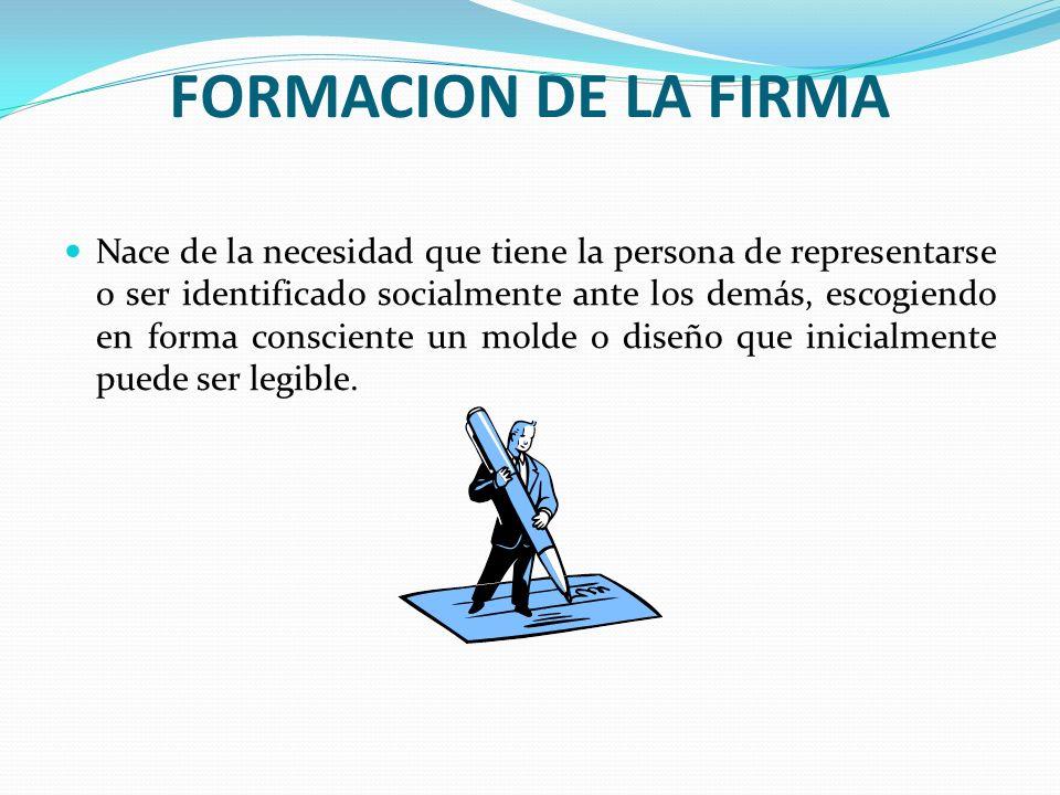 FORMACION DE LA FIRMA Nace de la necesidad que tiene la persona de representarse o ser identificado socialmente ante los demás, escogiendo en forma co