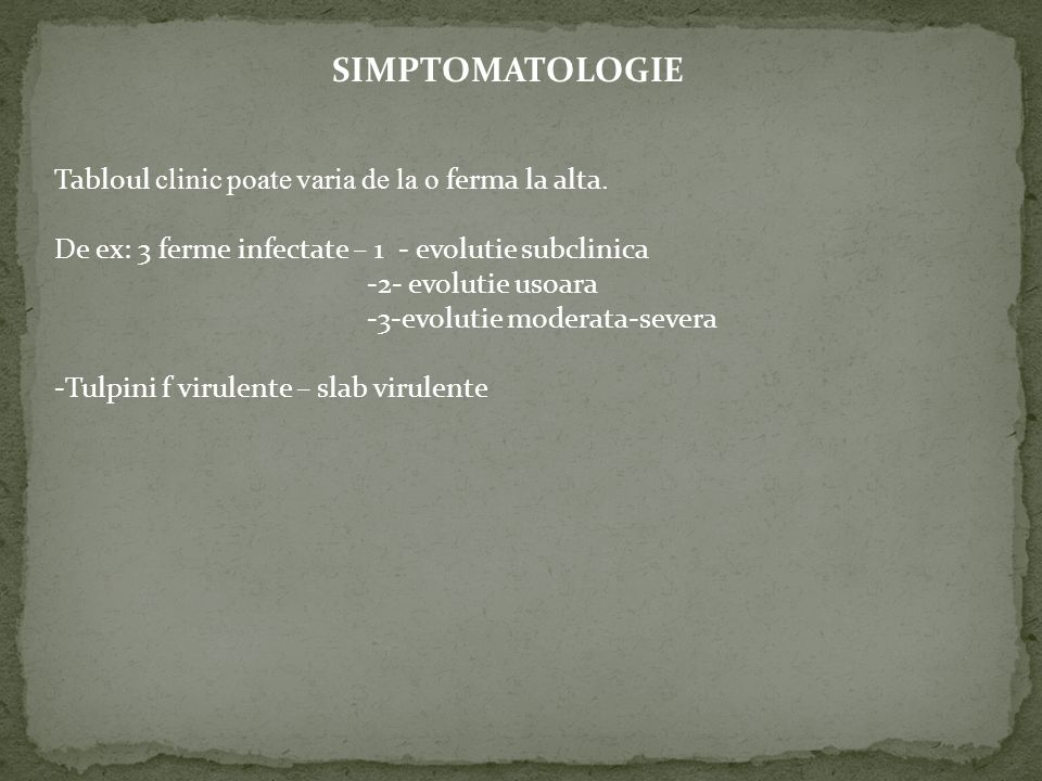 Tabloul clinic poate varia de la o ferma la alta. De ex: 3 ferme infectate – 1 - evolutie subclinica -2- evolutie usoara -3-evolutie moderata-severa -