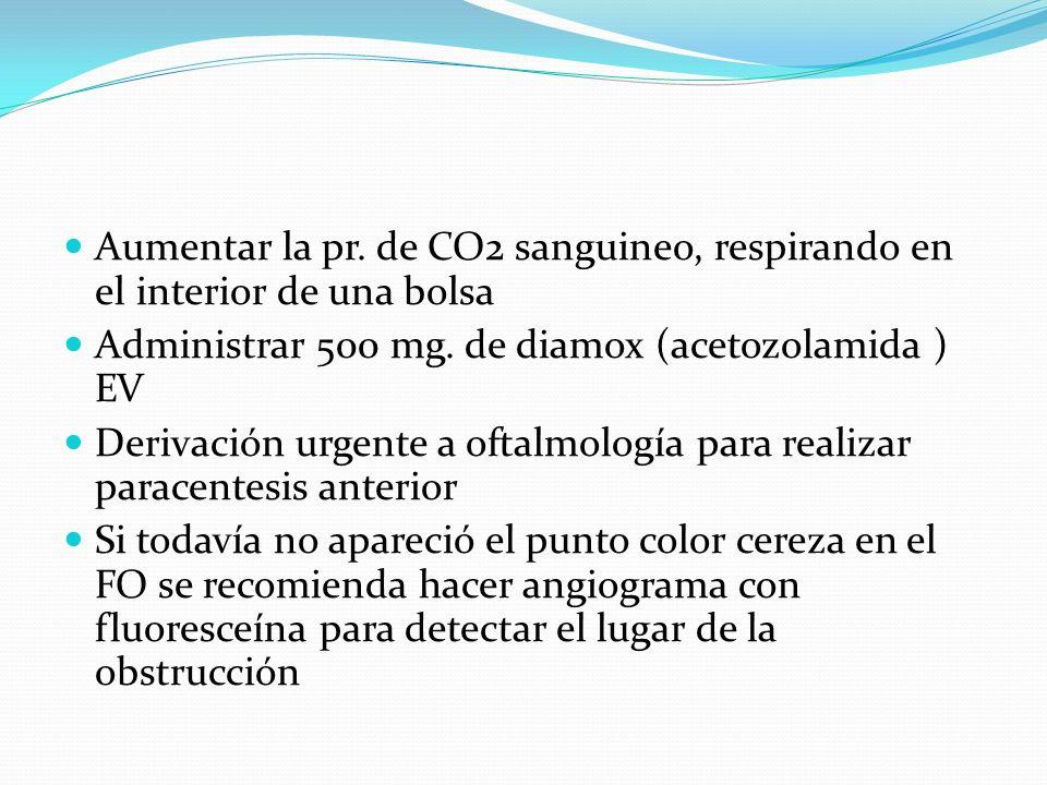 Aumentar la pr. de CO2 sanguineo, respirando en el interior de una bolsa Administrar 500 mg. de diamox (acetozolamida ) EV Derivación urgente a oftalm