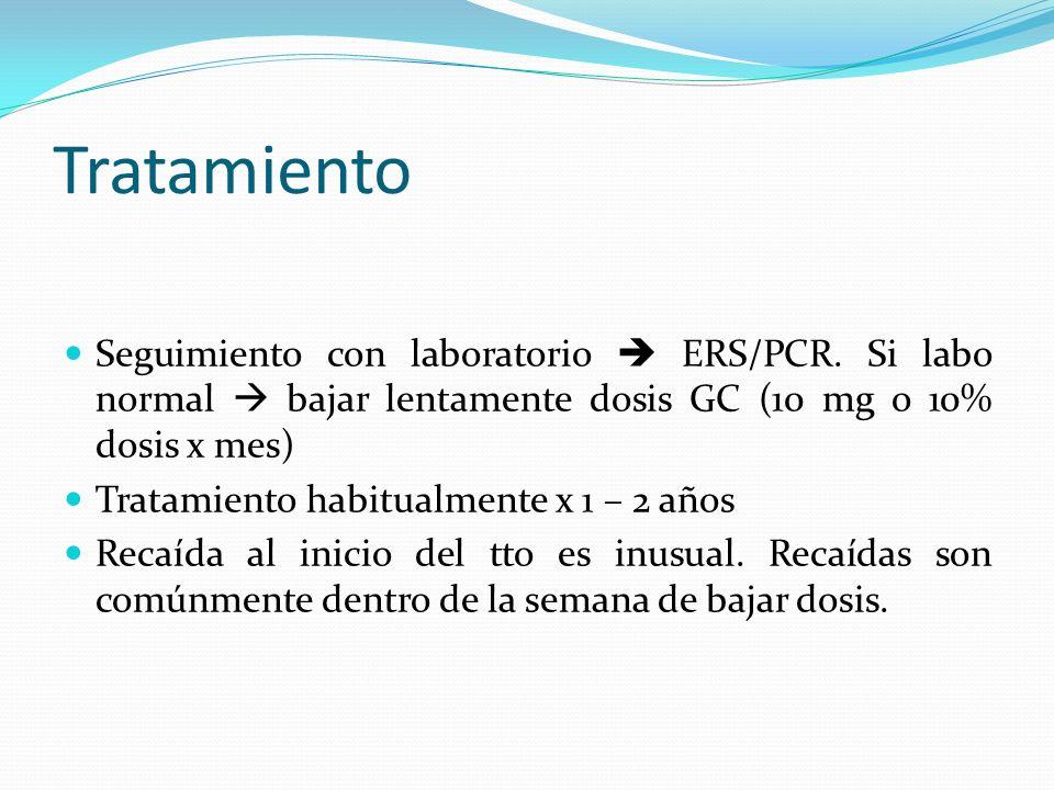 Tratamiento Seguimiento con laboratorio ERS/PCR. Si labo normal bajar lentamente dosis GC (10 mg o 10% dosis x mes) Tratamiento habitualmente x 1 – 2