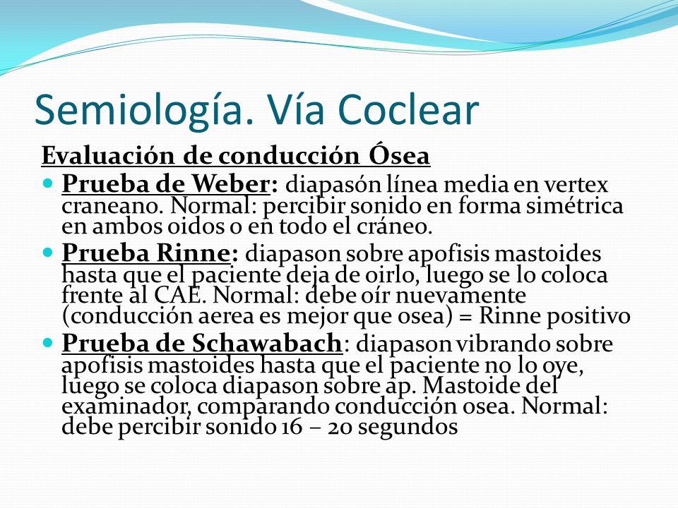 Semiología. Vía Coclear Evaluación de conducción Ósea Prueba de Weber: diapasón línea media en vertex craneano. Normal: percibir sonido en forma simét