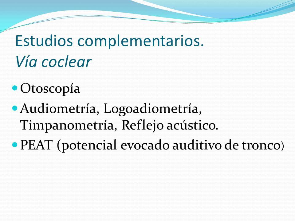 Estudios complementarios. Vía coclear Otoscopía Audiometría, Logoadiometría, Timpanometría, Reflejo acústico. PEAT (potencial evocado auditivo de tron