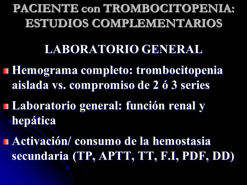 PACIENTE con TROMBOCITOPENIA: ESTUDIOS COMPLEMENTARIOS LABORATORIO GENERAL Hemograma completo: trombocitopenia aislada vs. compromiso de 2 ó 3 series