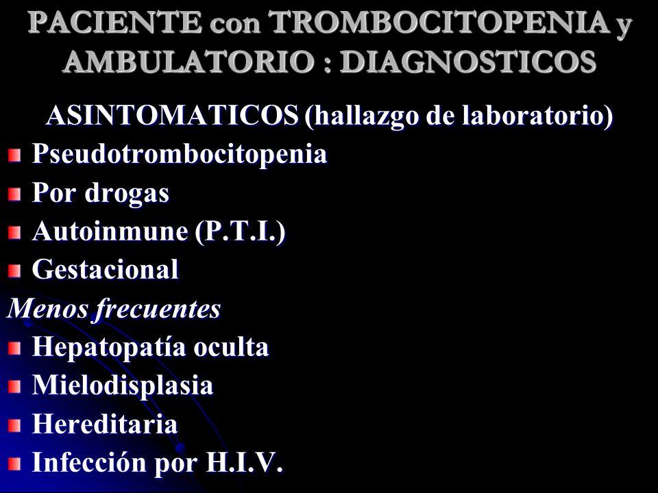 PACIENTE con TROMBOCITOPENIA y AMBULATORIO : DIAGNOSTICOS ASINTOMATICOS (hallazgo de laboratorio) Pseudotrombocitopenia Por drogas Autoinmune (P.T.I.)