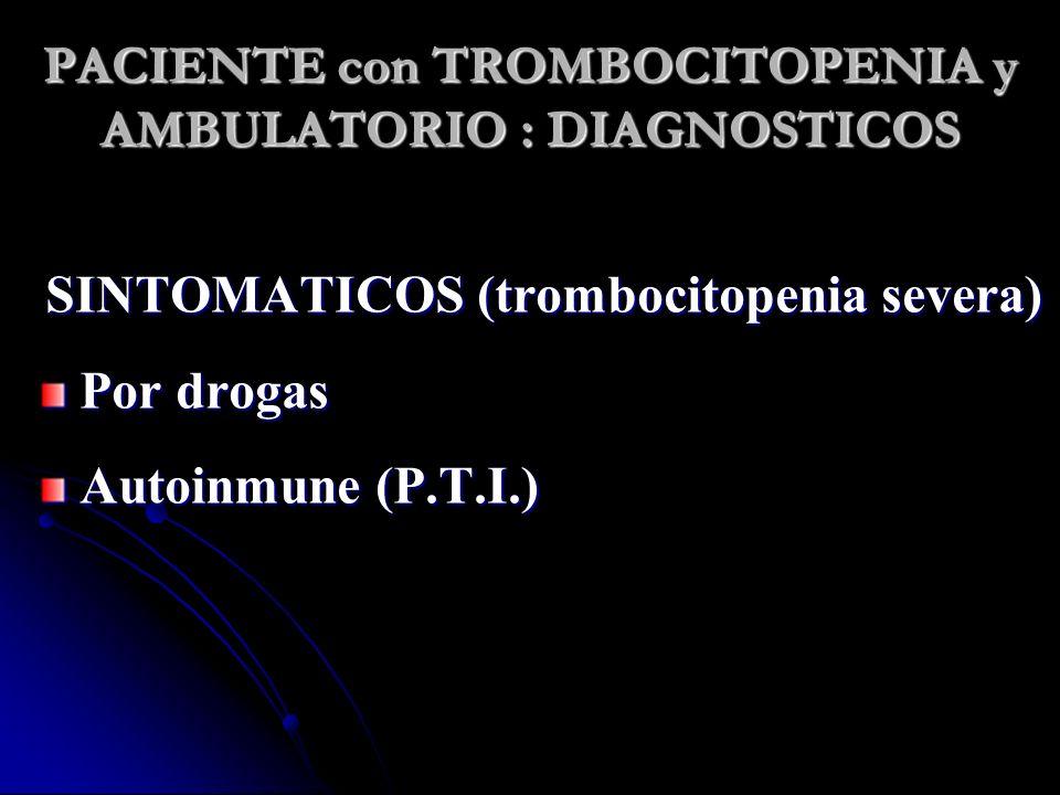 PACIENTE con TROMBOCITOPENIA y AMBULATORIO : DIAGNOSTICOS SINTOMATICOS (trombocitopenia severa) Por drogas Autoinmune (P.T.I.)
