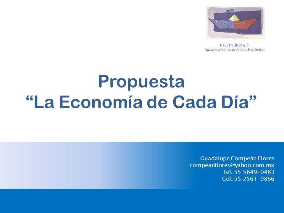 Propuesta La Economía de Cada Día Guadalupe Compeán Flores compeanflores@yahoo.com.mx Tel. 55 5849-0483 Cel. 55 2561-9866 NAVE EN LÍNEA A. C. Nueva Al