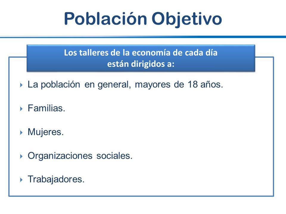 Población Objetivo La población en general, mayores de 18 años. Familias. Mujeres. Organizaciones sociales. Trabajadores. Los talleres de la economía