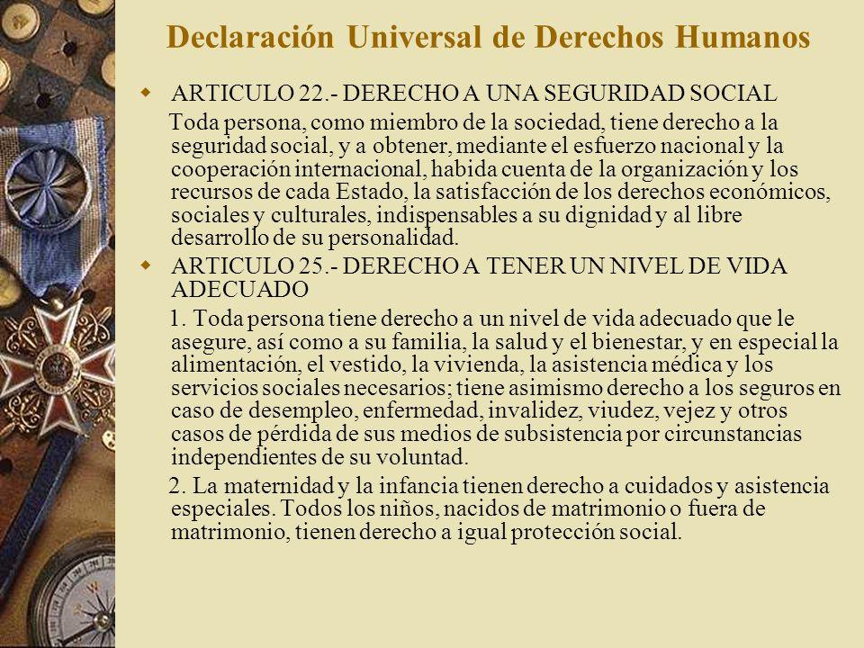Declaración Universal de Derechos Humanos ARTICULO 22.- DERECHO A UNA SEGURIDAD SOCIAL Toda persona, como miembro de la sociedad, tiene derecho a la s
