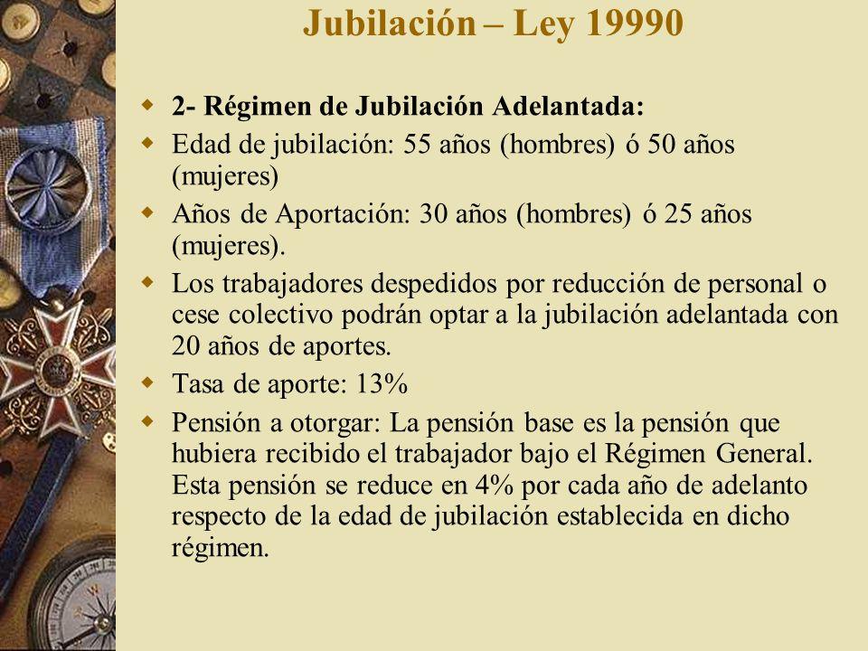 Jubilación – Ley 19990 2- Régimen de Jubilación Adelantada: Edad de jubilación: 55 años (hombres) ó 50 años (mujeres) Años de Aportación: 30 años (hom