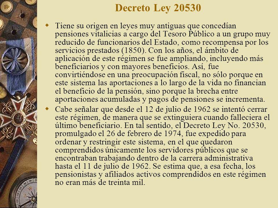 Decreto Ley 20530 Tiene su origen en leyes muy antiguas que concedían pensiones vitalicias a cargo del Tesoro Público a un grupo muy reducido de funci