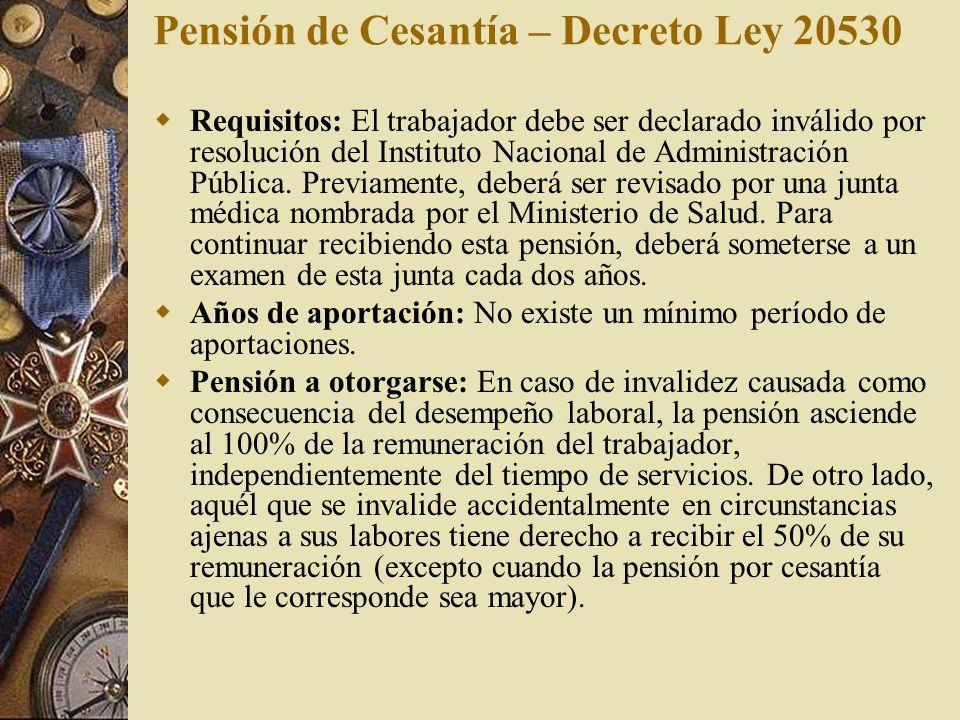 Pensión de Cesantía – Decreto Ley 20530 Requisitos: El trabajador debe ser declarado inválido por resolución del Instituto Nacional de Administración