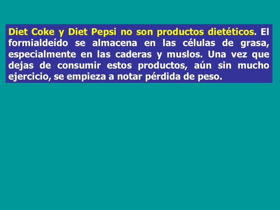 Diet Coke y Diet Pepsi no son productos dietéticos. El formialdeído se almacena en las células de grasa, especialmente en las caderas y muslos. Una ve