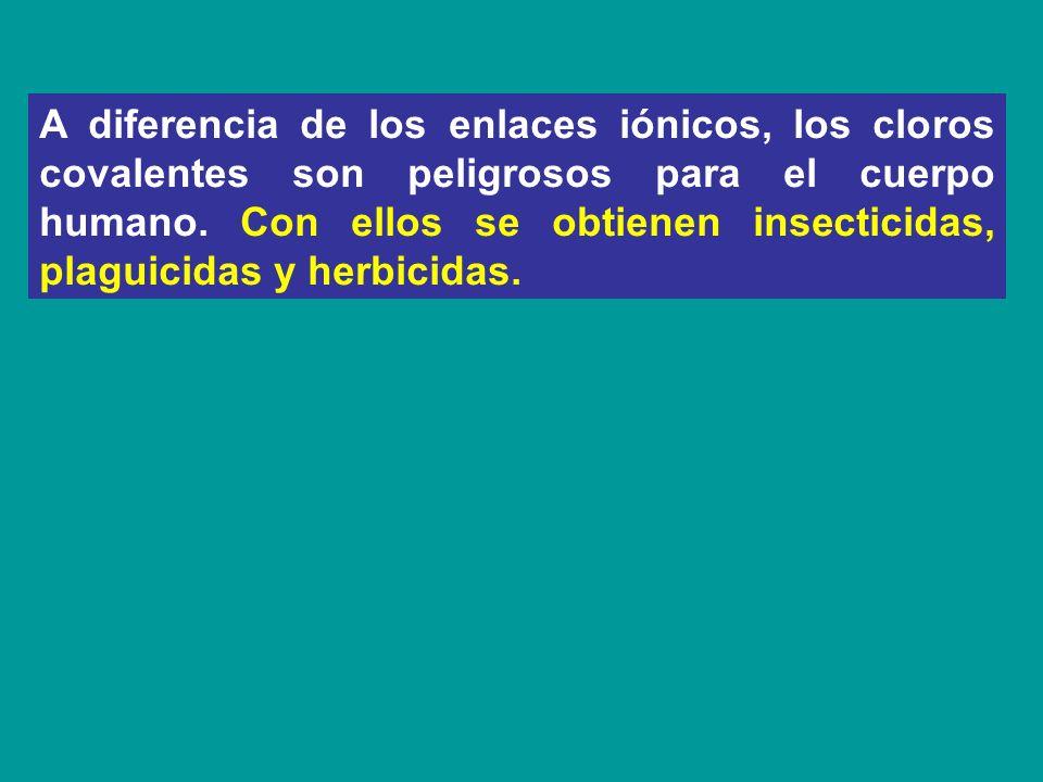 A diferencia de los enlaces iónicos, los cloros covalentes son peligrosos para el cuerpo humano. Con ellos se obtienen insecticidas, plaguicidas y her