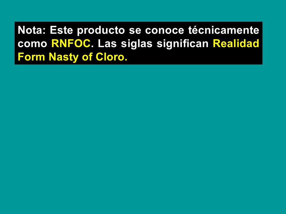 Nota: Este producto se conoce técnicamente como RNFOC. Las siglas significan Realidad Form Nasty of Cloro.
