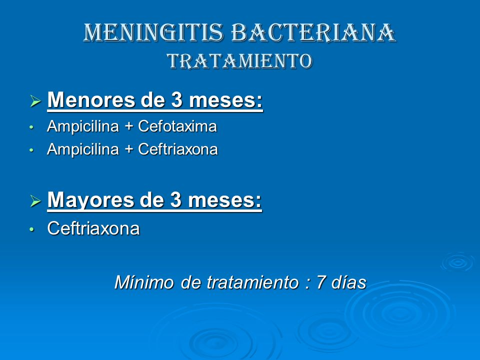 MENINGITIS BACTERIANA Tratamiento Menores de 3 meses: Menores de 3 meses: Ampicilina + Cefotaxima Ampicilina + Cefotaxima Ampicilina + Ceftriaxona Amp