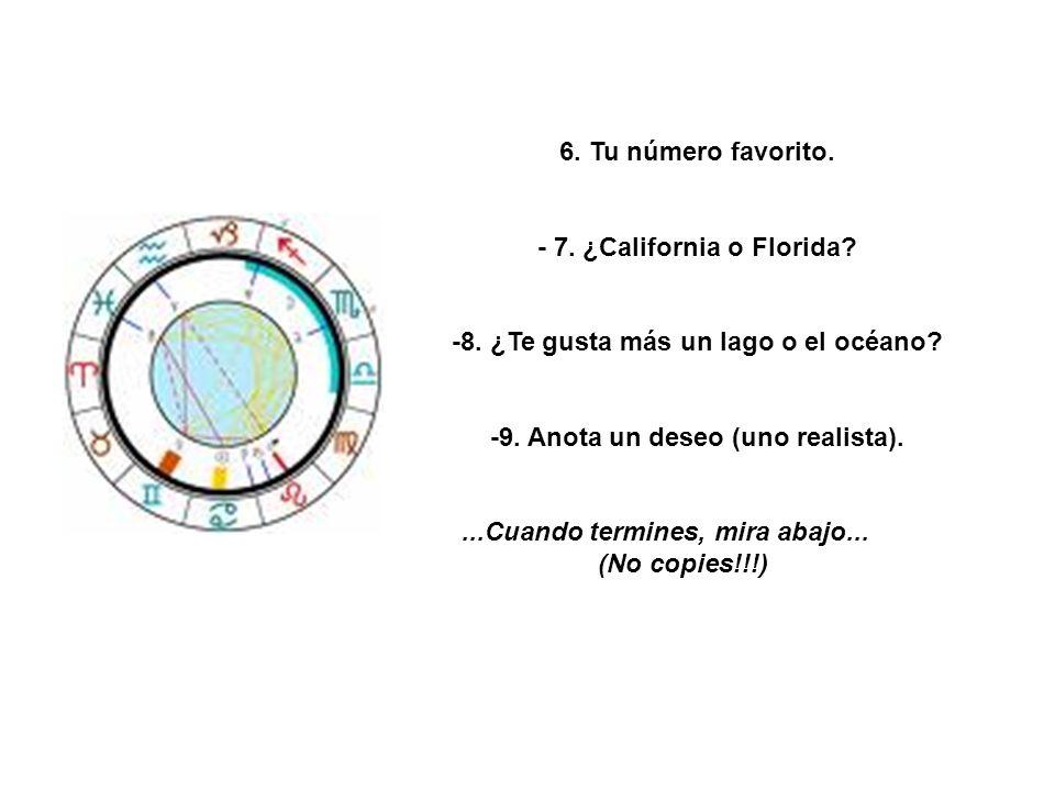 6. Tu número favorito. - 7. ¿California o Florida? -8. ¿Te gusta más un lago o el océano? -9. Anota un deseo (uno realista)....Cuando termines, mira a