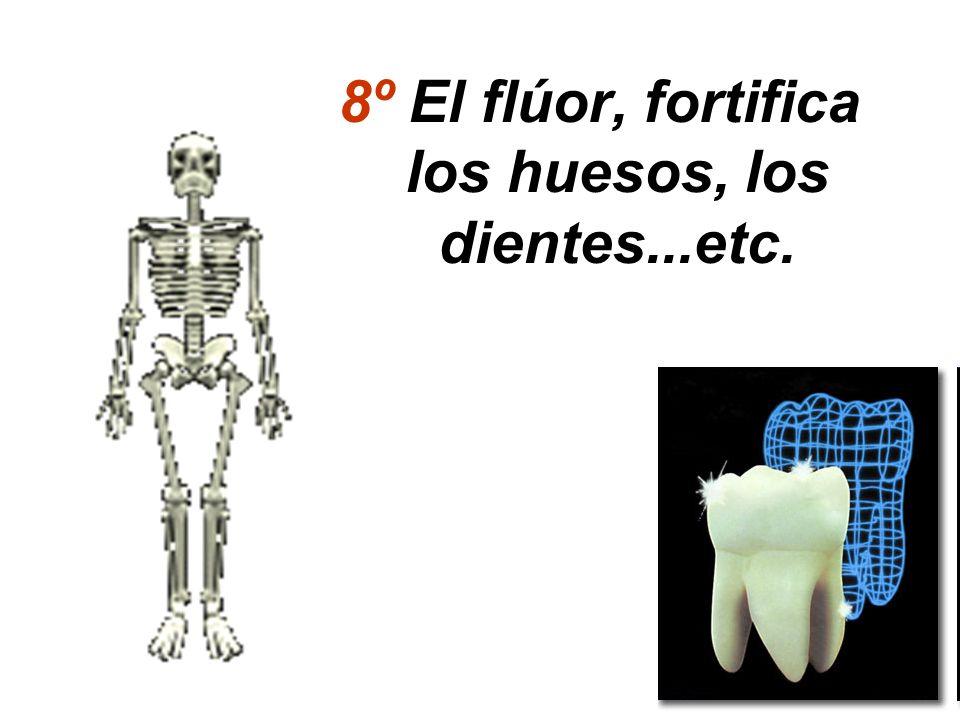 8º El flúor, fortifica los huesos, los dientes...etc.