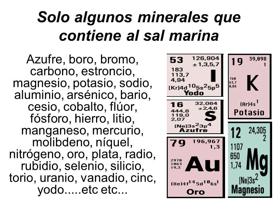 Solo algunos minerales que contiene al sal marina Azufre, boro, bromo, carbono, estroncio, magnesio, potasio, sodio, aluminio, arsénico, bario, cesio,