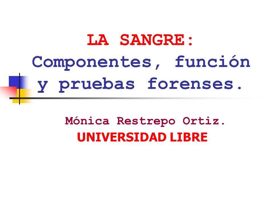 LA SANGRE: Componentes, función y pruebas forenses. Mónica Restrepo Ortiz. UNIVERSIDAD LIBRE