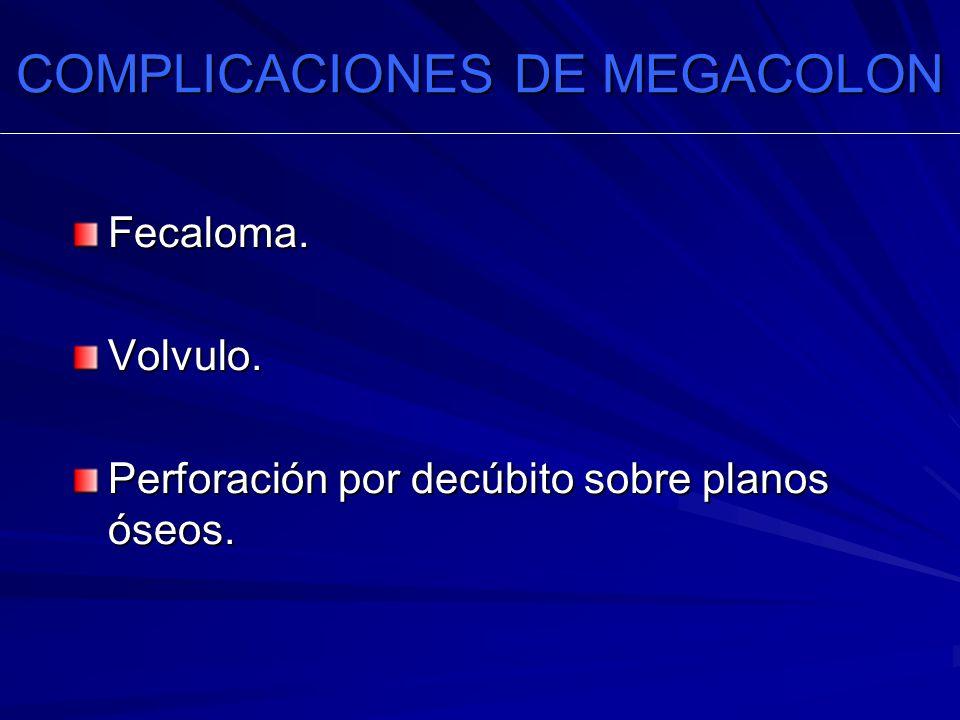 COMPLICACIONES DE MEGACOLON Fecaloma.Volvulo. Perforación por decúbito sobre planos óseos.