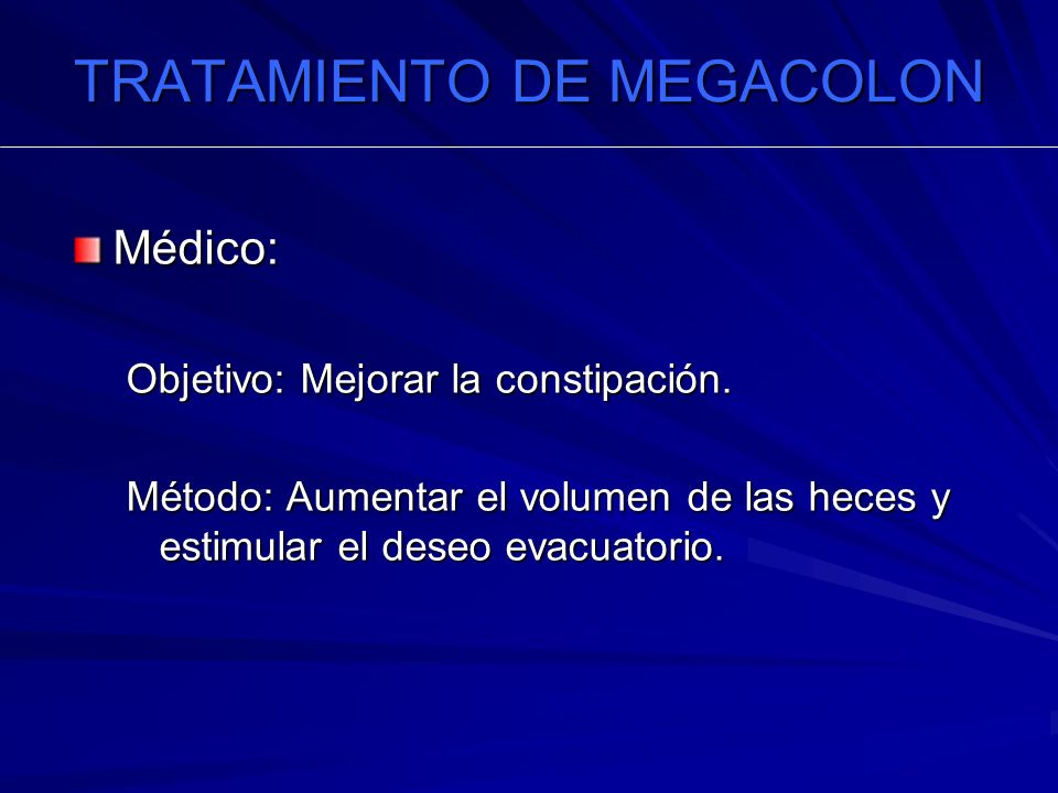 TRATAMIENTO DE MEGACOLON Médico: Objetivo: Mejorar la constipación. Método: Aumentar el volumen de las heces y estimular el deseo evacuatorio.